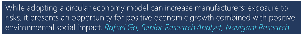 """""""While adopting a circular economy model can increase manufacturers' exposure to risks, it presents an opportunity for positive economic growth combined with positive environmental social impact."""" - Rafael Go, Senior Research Analyst, Navigant Research"""