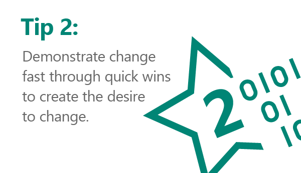 Rule number 2… demonstrate change fast through quick wins to create the desire to change.