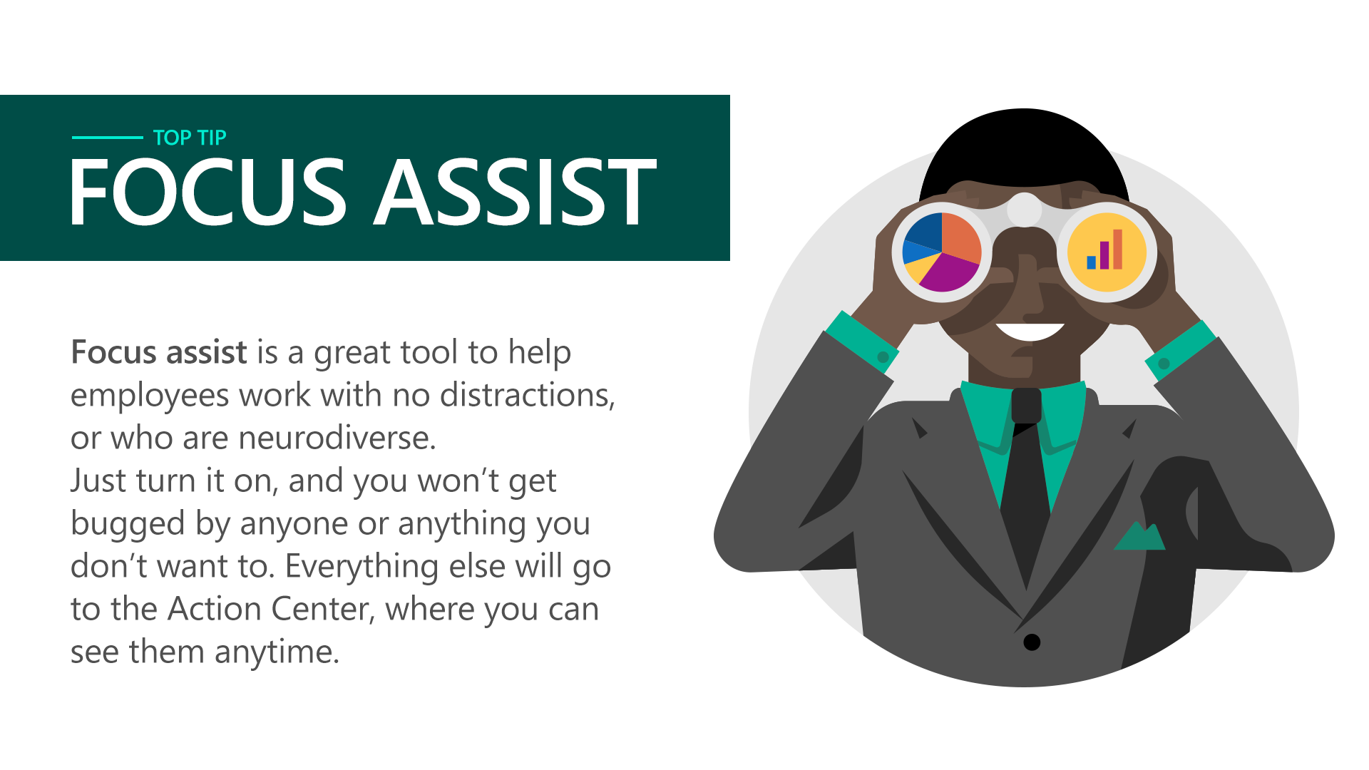 Focus assist is great tool to help employees work with no distractions, or who are neurodiverse. Just turn it on, and you won't get bugged by anyone or anything you don't want to. Everything else will go to the Action Center, where you can see them anytime.