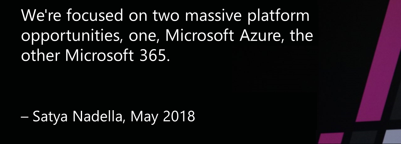 "An image of Satya Nadella with the quote ""We're focused on two massive platform opportunities, one, Microsoft Azure, the other Microsoft 365."""